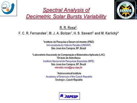 Spectral Analysis of Decimetric Solar Bursts Variability R. R. Rosa 2, F. C. R. Fernandes 1, M. J. A. Bolzan 1, H. S. Sawant 3 and M. Karlický 4 1 Instituto.