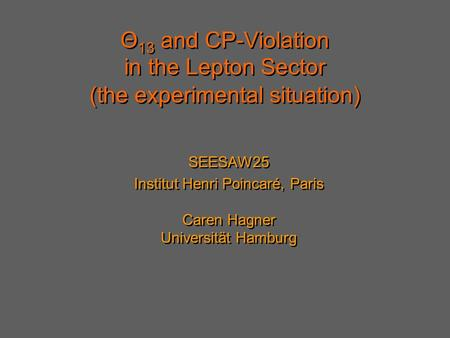 Θ 13 and CP-Violation in the Lepton Sector SEESAW25 Institut Henri Poincaré, Paris Caren Hagner Universität Hamburg SEESAW25 Institut Henri Poincaré, Paris.