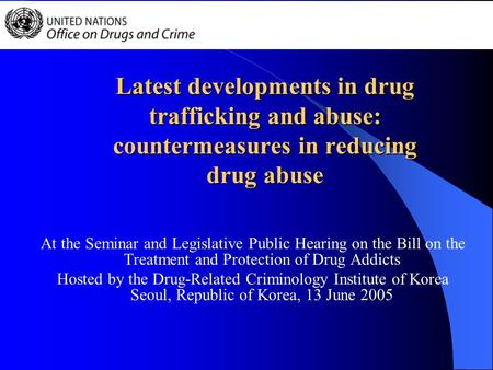 Latest developments in drug trafficking and abuse: countermeasures in reducing drug abuse At the Seminar and Legislative Public Hearing on the Bill on.