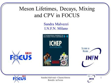 Sandra Malvezzi - Charm Meson Results in Focus 1 Sandra Malvezzi I.N.F.N. Milano Meson Lifetimes, Decays, Mixing and CPV in FOCUS.