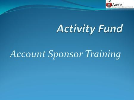 Account Sponsor Training. Student Activity Funds Student activity funds belong to the students. These funds are generated through fundraising activities,