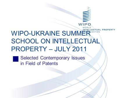 Selected Contemporary Issues in Field of Patents WIPO-UKRAINE SUMMER SCHOOL ON INTELLECTUAL PROPERTY – JULY 2011.