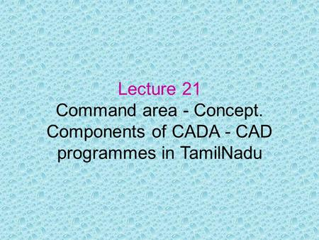 Lecture 21 Command area - Concept. Components of CADA - CAD programmes in TamilNadu.
