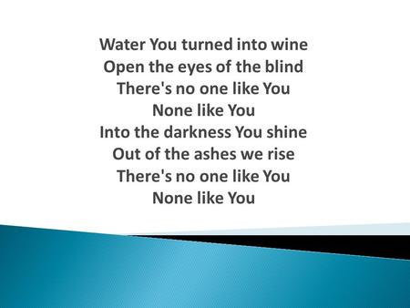Water You turned into wine Open the eyes of the blind There's no one like You None like You Into the darkness You shine Out of the ashes we rise There's.