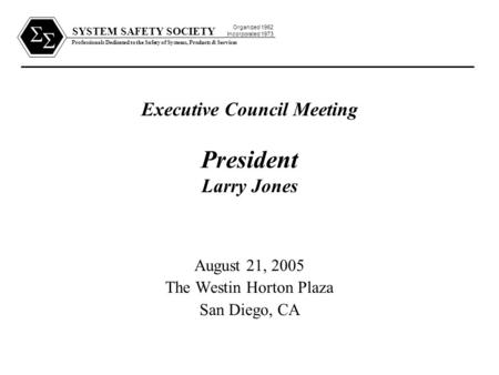 SYSTEM SAFETY SOCIETY Professionals Dedicated to the Safety of Systems, Products & Services Organized 1962 Incorporated 1973   Executive Council Meeting.