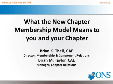 What the New Chapter Membership Model Means to you and your Chapter Brian K. Theil, CAE Director, Membership & Component Relations Brian M. Taylor, CAE.