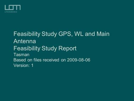 Feasibility Study GPS, WL and Main Antenna Feasibility Study Report Tasman Based on files received on 2009-08-06 Version: 1.
