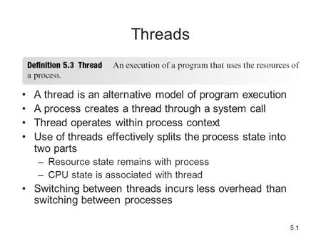 5.11 Threads A thread is an alternative model of program execution A process creates a thread through a system call Thread operates within process context.