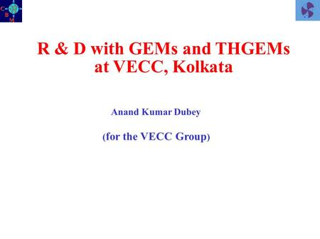 R & D with GEMs and THGEMs at VECC, Kolkata Anand Kumar Dubey ( for the VECC Group )