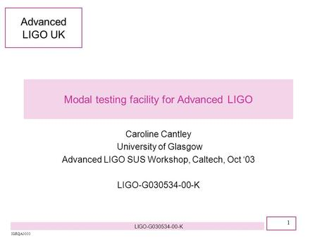 Advanced LIGO UK 1 IGRQA0003 LIGO-G030534-00-K Modal testing facility for Advanced LIGO Caroline Cantley University of Glasgow Advanced LIGO SUS Workshop,