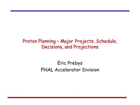 Proton Planning – Major Projects, Schedule, Decisions, and Projections Eric Prebys FNAL Accelerator Division.