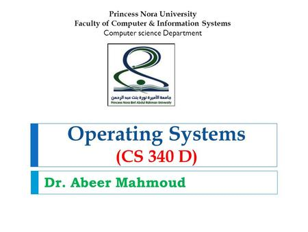 Operating Systems (CS 340 D) Dr. Abeer Mahmoud Princess Nora University Faculty of Computer & Information Systems Computer science Department.