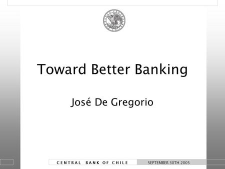 1 C E N T R A L B A N K O F C H I L E SEPTEMBER 30TH 2005 Toward Better Banking José De Gregorio.