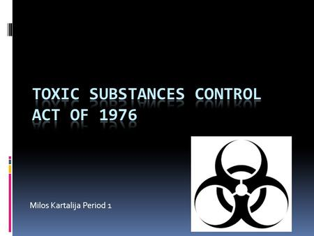 Milos Kartalija Period 1. Toxic Substances Control Act of 1976  Draft Year: October 11, 1976  Amendment Years: 1986, 1988, 1990, and 1992  National.