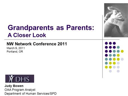 NW Network Conference 2011 March 9, 2011 Portland, OR Grandparents as Parents: A Closer Look Judy Bowen OAA Program Analyst Department of Human Services/SPD.