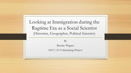 Looking at Immigration during the Ragtime Era as a Social Scientist (Historian, Geographer, Political Scientist) By Brooke Wagner GCU 113 Culminating Project.