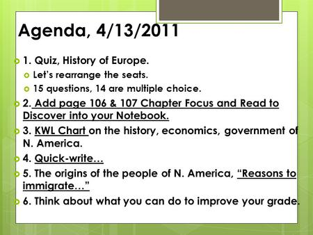 Agenda, 4/13/2011  1. Quiz, History of Europe.  Let's rearrange the seats.  15 questions, 14 are multiple choice.  2. Add page 106 & 107 Chapter Focus.