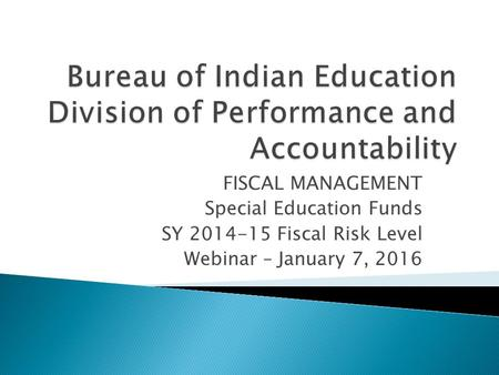 FISCAL MANAGEMENT Special Education Funds SY 2014-15 Fiscal Risk Level Webinar – January 7, 2016.