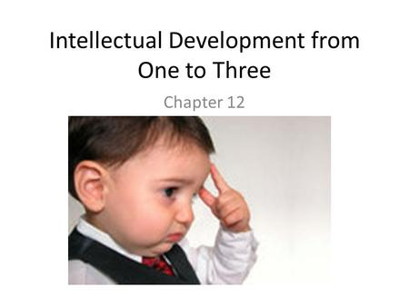 Intellectual Development from One to Three Chapter 12.