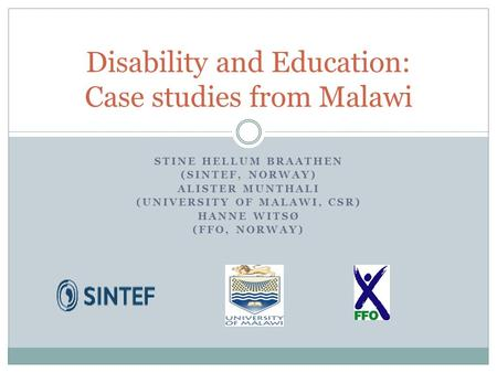 STINE HELLUM BRAATHEN (SINTEF, NORWAY) ALISTER MUNTHALI (UNIVERSITY OF MALAWI, CSR) HANNE WITSØ (FFO, NORWAY) Disability and Education: Case studies from.