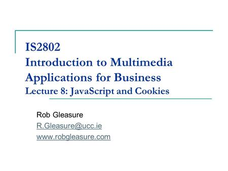 IS2802 Introduction to Multimedia Applications for Business Lecture 8: JavaScript and Cookies Rob Gleasure