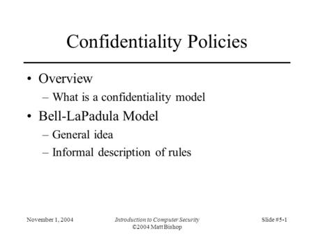November 1, 2004Introduction to Computer Security ©2004 Matt Bishop Slide #5-1 Confidentiality Policies Overview –What is a confidentiality model Bell-LaPadula.