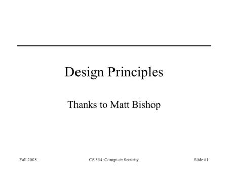 Fall 2008CS 334: Computer SecuritySlide #1 Design Principles Thanks to Matt Bishop.