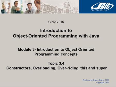 CPRG 215 Introduction to Object-Oriented Programming with Java Module 3- Introduction to Object Oriented Programming concepts Topic 3.4 Constructors, Overloading,