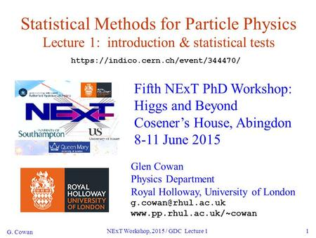 G. Cowan NExT Workshop, 2015 / GDC Lecture 11 Statistical Methods for Particle Physics Lecture 1: introduction & statistical tests Fifth NExT PhD Workshop: