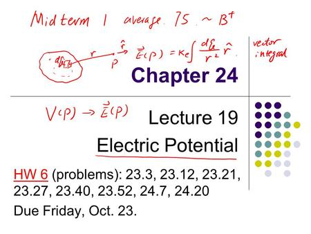 Chapter 24 Lecture 19 Electric Potential HW 6 (problems): 23.3, 23.12, 23.21, 23.27, 23.40, 23.52, 24.7, 24.20 Due Friday, Oct. 23.