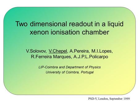 PSD-V, London, September 1999 Two dimensional readout in a liquid xenon ionisation chamber V.Solovov, V.Chepel, A.Pereira, M.I.Lopes, R.Ferreira Marques,