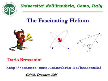The Fascinating Helium Dario Bressanini Crit05, Dresden 2005  Universita' dell'Insubria, Como, Italy.