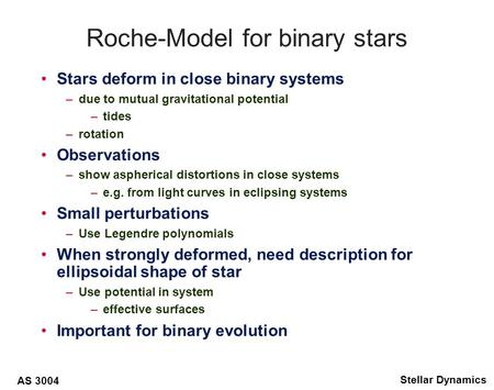 AS 3004 Stellar Dynamics Roche-Model for binary stars Stars deform in close binary systems –due to mutual gravitational potential –tides –rotation Observations.