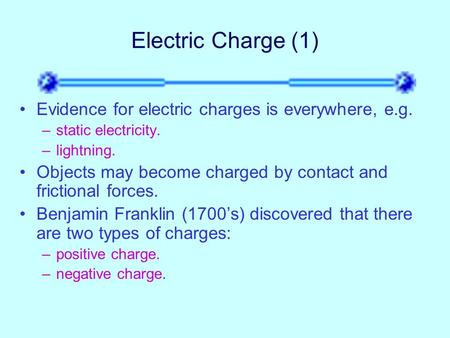 Electric Charge (1) Evidence for electric charges is everywhere, e.g. –static electricity. –lightning. Objects may become charged by contact and frictional.