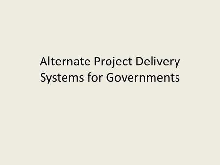 Alternate Project Delivery Systems for Governments.