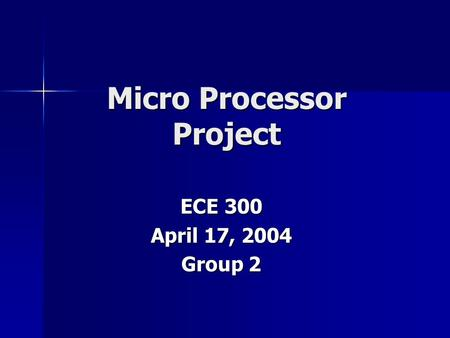 Micro Processor Project ECE 300 April 17, 2004 Group 2.