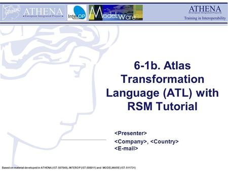 Based on material developed in ATHENA (IST-507849), INTEROP (IST-508011) and MODELWARE (IST-511731) 6-1b. Atlas Transformation Language (ATL) with RSM.
