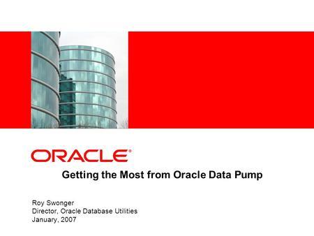 Getting the Most from Oracle Data Pump Roy Swonger Director, Oracle Database Utilities January, 2007.