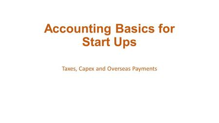 Accounting Basics for Start Ups Taxes, Capex and Overseas Payments.