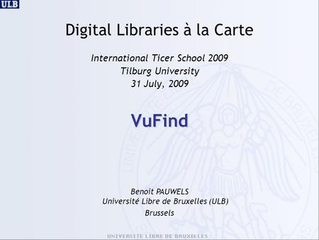 VuFind Digital Libraries à la Carte International Ticer School 2009 Tilburg University 31 July, 2009 Benoit PAUWELS Université Libre de Bruxelles (ULB)