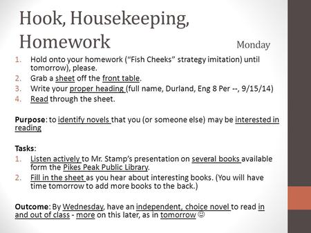 "Hook, Housekeeping, Homework Monday 1.Hold onto your homework (""Fish Cheeks"" strategy imitation) until tomorrow), please. 2.Grab a sheet off the front."