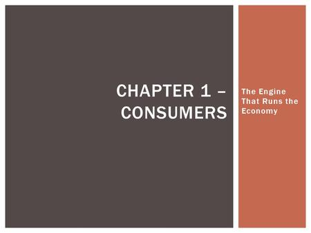 The Engine That Runs the Economy CHAPTER 1 – CONSUMERS.