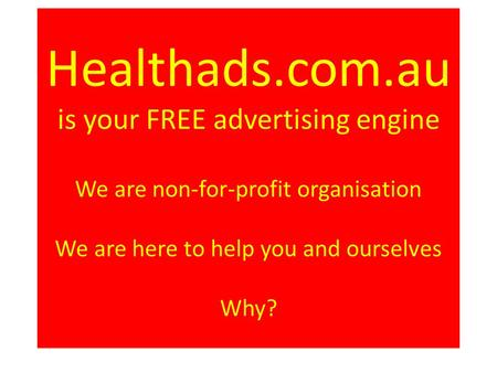Healthads.com.au is your FREE advertising engine We are non-for-profit organisation We are here to help you and ourselves Why?