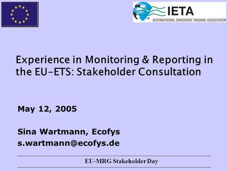 EU-MRG Stakeholder Day Experience in Monitoring & Reporting in the EU-ETS: Stakeholder Consultation May 12, 2005 Sina Wartmann, Ecofys