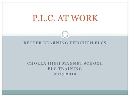 BETTER LEARNING THROUGH PLCS CHOLLA HIGH MAGNET SCHOOL PLC TRAINING 2015-2016 P.L.C. AT WORK.