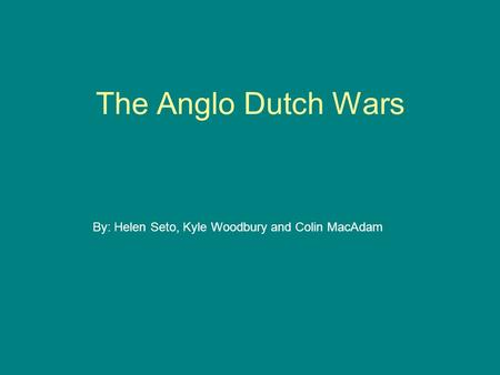 The Anglo Dutch Wars By: Helen Seto, Kyle Woodbury and Colin MacAdam.