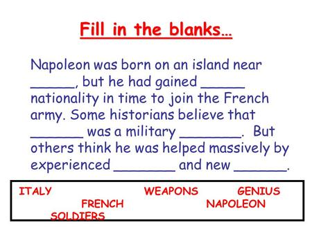 Fill in the blanks… Napoleon was born on an island near _____, but he had gained _____ nationality in time to join the French army. Some historians believe.