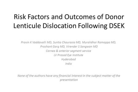 Risk Factors and Outcomes of Donor Lenticule Dislocation Following DSEK Pravin K Vaddavalli MD, Suntia Chaurasia MD, Muralidhar Ramappa MD, Prashant Garg.