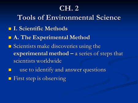 CH. 2 Tools of Environmental Science I. Scientific Methods I. Scientific Methods A. The Experimental Method A. The Experimental Method Scientists make.