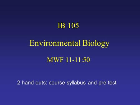 IB 105 Environmental Biology MWF 11-11:50 2 hand outs: course syllabus and pre-test.